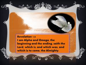 REV 1:8 I am Alpha and Omega, the beginning and the ending, saith the Lord, which is, and which was, and which is to come, the Almighty.